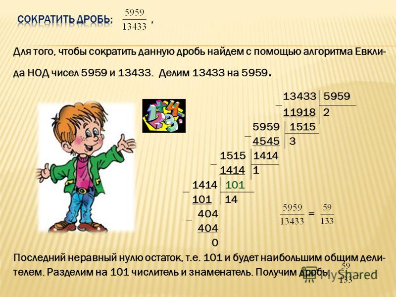 Для того, чтобы сократить данную дробь найдем с помощью алгоритма Евкли- да НОД чисел 5959 и 13433. Делим 13433 на 5959. 13433 5959 11918 2 5959 1515 4545 3 1515 1414 1414 1 1414 101 101 14 404 = 404 0 Последний неравный нулю остаток, т.е. 101 и буде