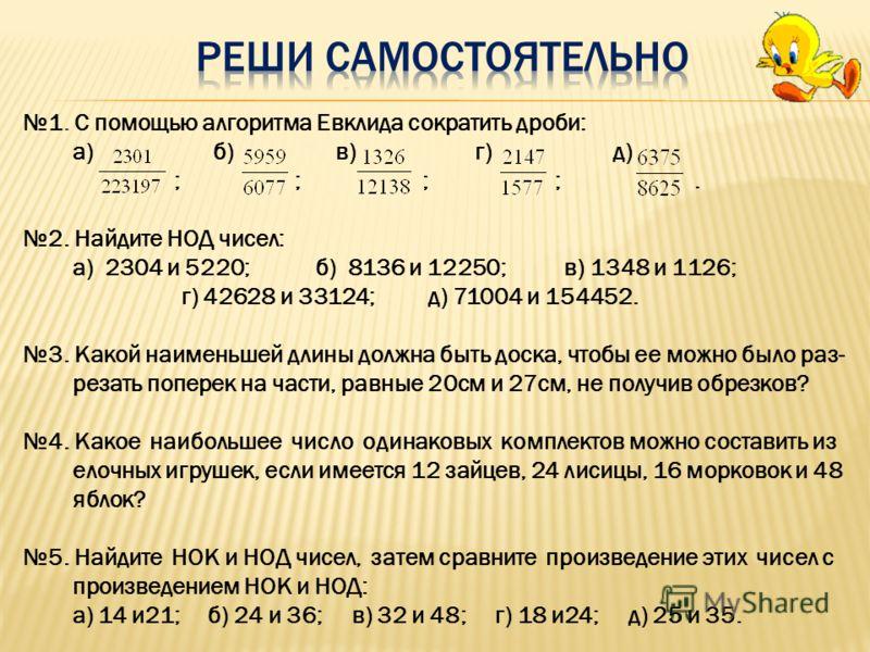 1. С помощью алгоритма Евклида сократить дроби: а) б) в) г) д) ; ; ; ;. 2. Найдите НОД чисел: а) 2304 и 5220; б) 8136 и 12250; в) 1348 и 1126; г) 42628 и 33124; д) 71004 и 154452. 3. Какой наименьшей длины должна быть доска, чтобы ее можно было раз-