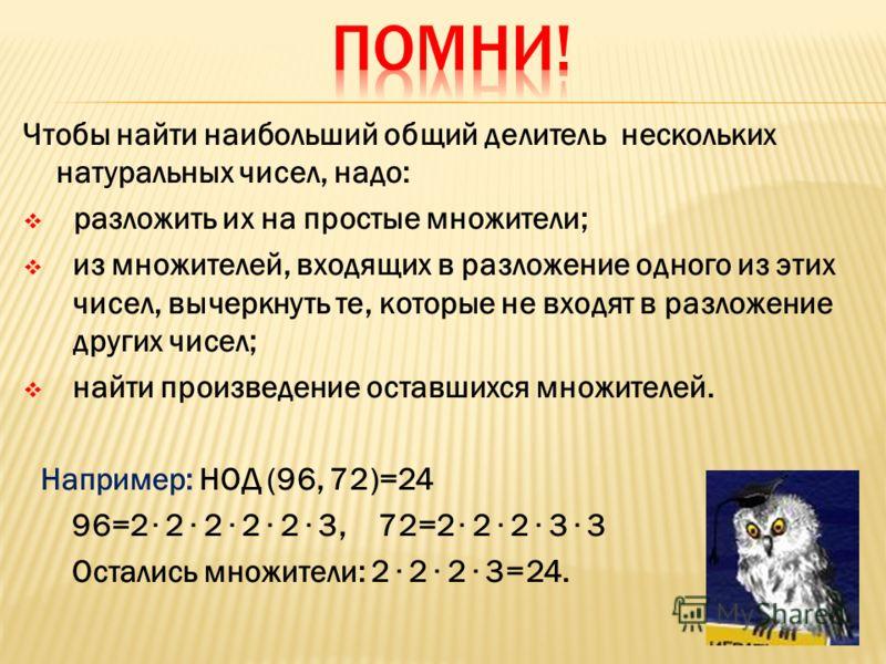 Чтобы найти наибольший общий делитель нескольких натуральных чисел, надо: разложить их на простые множители; из множителей, входящих в разложение одного из этих чисел, вычеркнуть те, которые не входят в разложение других чисел; найти произведение ост
