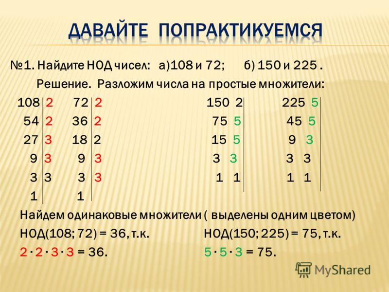 1. Найдите НОД чисел: а)108 и 72; б) 150 и 225. Решение. Разложим числа на простые множители: 108 2 72 2 150 2 225 5 54 2 36 2 75 5 45 5 27 3 18 2 15 5 9 3 9 3 9 3 3 3 3 3 3 3 3 3 1 1 1 1 1 1 Найдем одинаковые множители ( выделены одним цветом) НОД(1