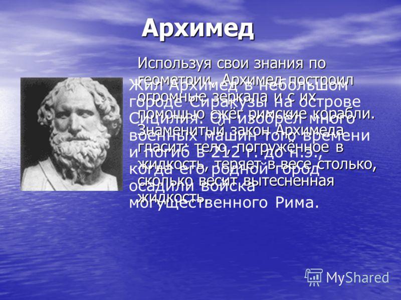 Архимед Используя свои знания по геометрии, Архимед построил огромные зеркала и с их помощью сжёг римские корабли. Знаменитый закон Архимеда гласит: тело, погружённое в жидкость, теряет в весе столько, сколько весит вытесненная жидкость. Жил Архимед