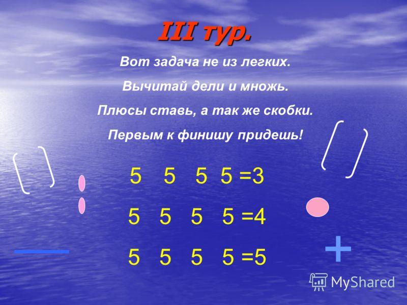 Вот задача не из легких. Вычитай дели и множь. Плюсы ставь, а так же скобки. Первым к финишу придешь! 5 5 5 5 =3 5 5 5 5 =4 5 5 5 5 =5 + III тур.