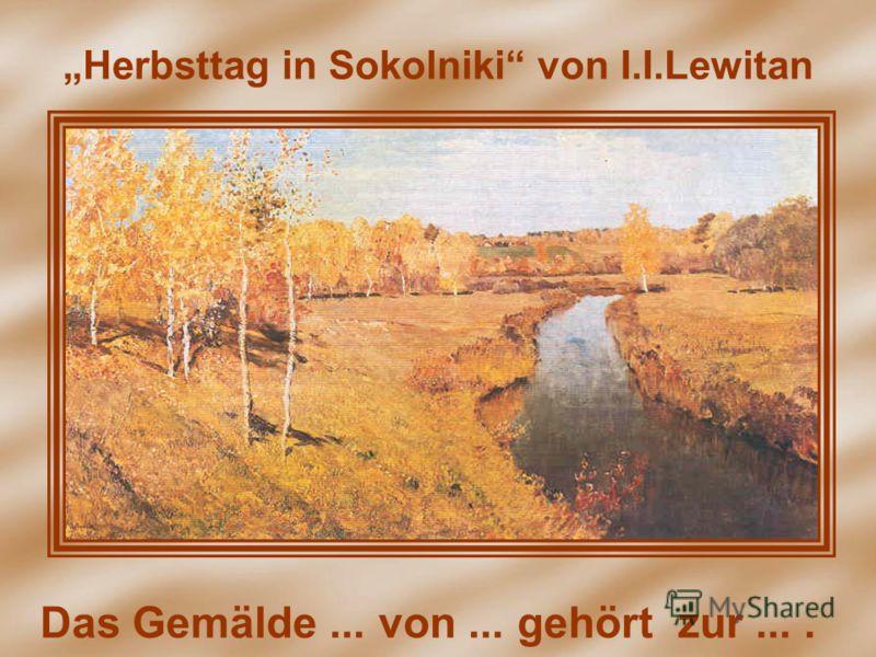 Herbsttag in Sokolniki von I.I.Lewitan Das Gemälde... von... gehört zur....