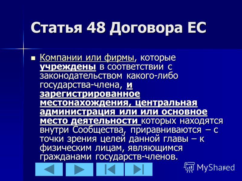 9 Статья 48 Договора ЕС Компании или фирмы, которые учреждены в соответствии с законодательством какого-либо государства-члена, и зарегистрированное местонахождения, центральная администрация или или основное место деятельности которых находятся внут