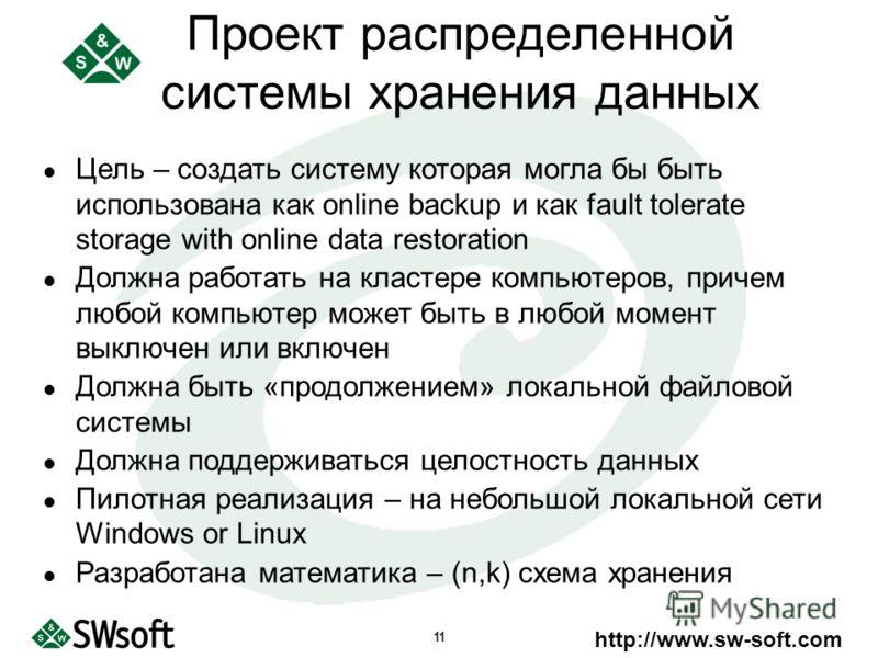 http://www.sw-soft.com 11 Цель – создать систему которая могла бы быть использована как online backup и как fault tolerate storage with online data restoration Должна работать на кластере компьютеров, причем любой компьютер может быть в любой момент
