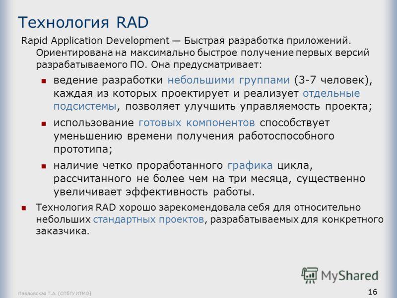 Павловская Т.А. (СПбГУ ИТМО) 16 Технология RAD Rapid Application Development Быстрая разработка приложений. Ориентирована на максимально быстрое получение первых версий разрабатываемого ПО. Она предусматривает: ведение разработки небольшими группами