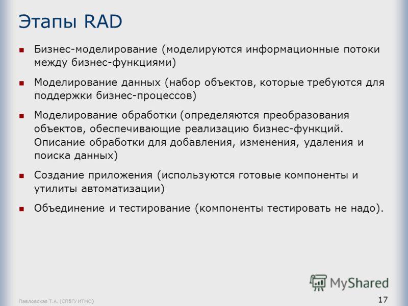Павловская Т.А. (СПбГУ ИТМО) 17 Этапы RAD Бизнес-моделирование (моделируются информационные потоки между бизнес-функциями) Моделирование данных (набор объектов, которые требуются для поддержки бизнес-процессов) Моделирование обработки (определяются п