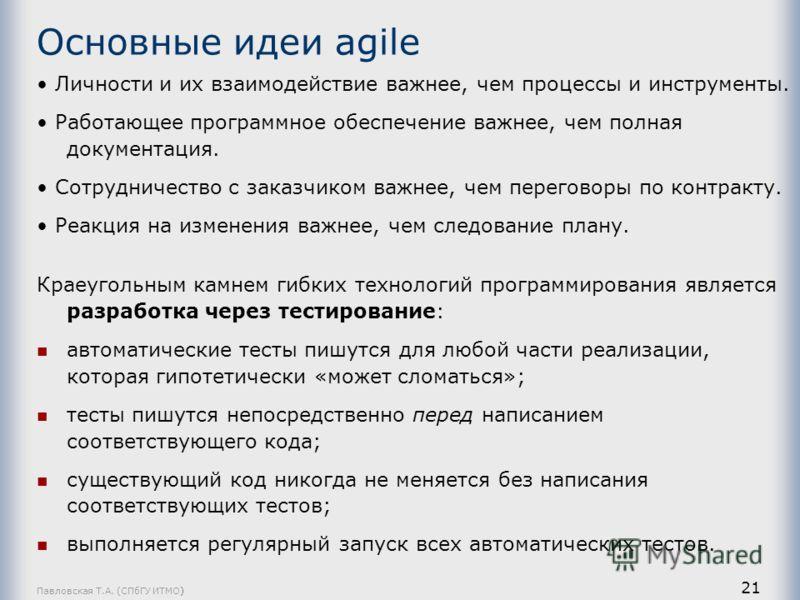 Павловская Т.А. (СПбГУ ИТМО) 21 Основные идеи agile Личности и их взаимодействие важнее, чем процессы и инструменты. Работающее программное обеспечение важнее, чем полная документация. Сотрудничество с заказчиком важнее, чем переговоры по контракту.