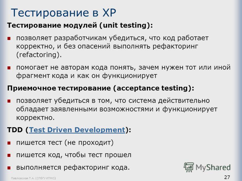 Тестирование в ХР Тестирование модулей (unit testing): позволяет разработчикам убедиться, что код работает корректно, и без опасений выполнять рефакторинг (refactoring). помогает не авторам кода понять, зачем нужен тот или иной фрагмент кода и как он