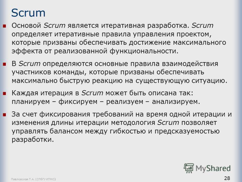 Павловская Т.А. (СПбГУ ИТМО) 28 Scrum Основой Scrum является итеративная разработка. Scrum определяет итеративные правила управления проектом, которые призваны обеспечивать достижение максимального эффекта от реализованной функциональности. В Scrum о