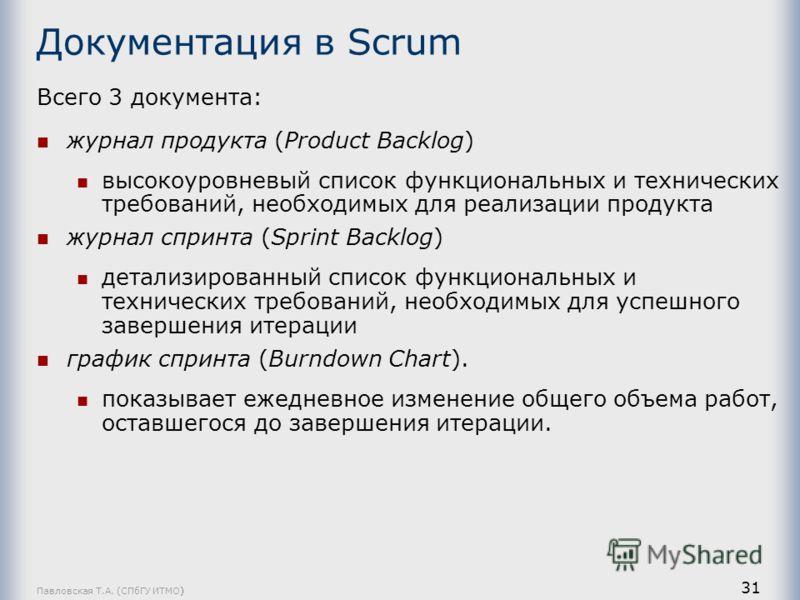 Павловская Т.А. (СПбГУ ИТМО) 31 Документация в Scrum Всего 3 документа: журнал продукта (Product Backlog) высокоуровневый список функциональных и технических требований, необходимых для реализации продукта журнал спринта (Sprint Backlog) детализирова