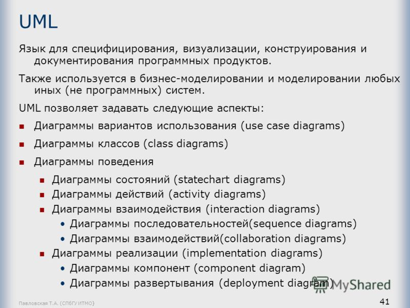Павловская Т.А. (СПбГУ ИТМО) 41 UML Язык для специфицирования, визуализации, конструирования и документирования программных продуктов. Также используется в бизнес-моделировании и моделировании любых иных (не программных) систем. UML позволяет задават