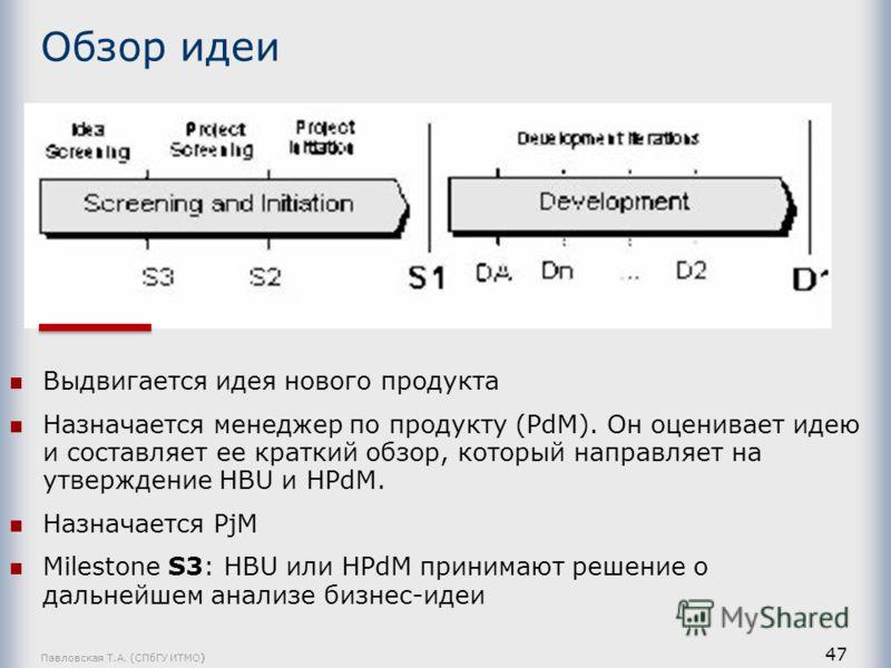 Павловская Т.А. (СПбГУ ИТМО) 47 Обзор идеи Выдвигается идея нового продукта Назначается менеджер по продукту (PdM). Он оценивает идею и составляет ее краткий обзор, который направляет на утверждение HBU и HPdM. Назначается PjM Milestone S3: HBU или H