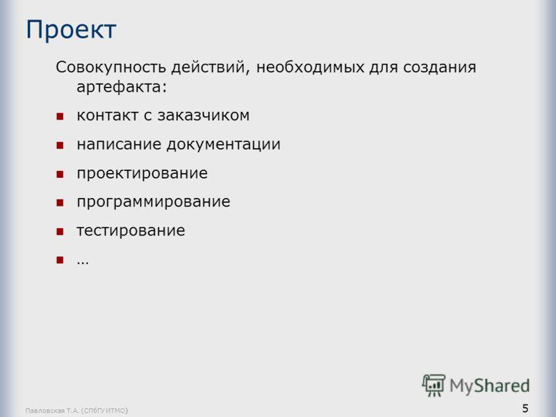 Павловская Т.А. (СПбГУ ИТМО) 5 Проект Совокупность действий, необходимых для создания артефакта: контакт с заказчиком написание документации проектирование программирование тестирование …