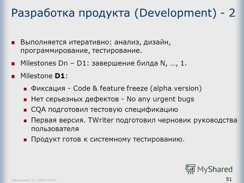 Павловская Т.А. (СПбГУ ИТМО) 51 Разработка продукта (Development) - 2 Выполняется итеративно: анализ, дизайн, программирование, тестирование. Milestones Dn – D1: завершение билда N, …, 1. Milestone D1: Фиксация - Code & feature freeze (alpha version)