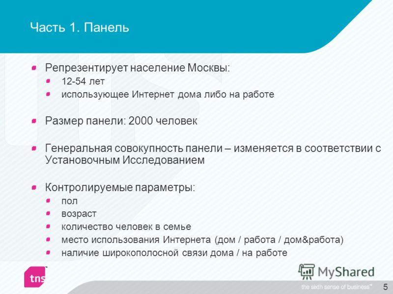 5 Часть 1. Панель Репрезентирует население Москвы: 12-54 лет использующее Интернет дома либо на работе Размер панели: 2000 человек Генеральная совокупность панели – изменяется в соответствии с Установочным Исследованием Контролируемые параметры: пол
