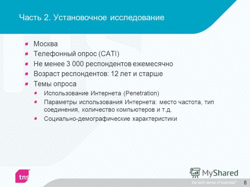 8 Часть 2. Установочное исследование Москва Телефонный опрос (CATI) Не менее 3 000 респондентов ежемесячно Возраст респондентов: 12 лет и старше Темы опроса Использование Интернета (Penetration) Параметры использования Интернета: место частота, тип с