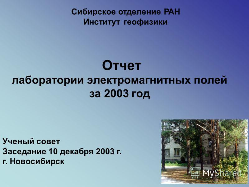 Отчет лаборатории электромагнитных полей за 2003 год Сибирское отделение РАН Институт геофизики Ученый совет Заседание 10 декабря 2003 г. г. Новосибирск