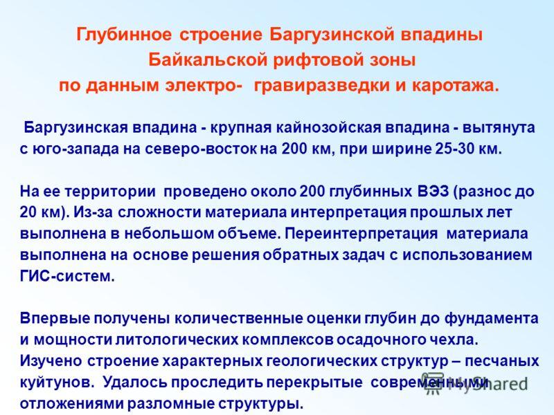 Глубинное строение Баргузинской впадины Байкальской рифтовой зоны по данным электро- гравиразведки и каротажа. Баргузинская впадина - крупная кайнозойская впадина - вытянута с юго-запада на северо-восток на 200 км, при ширине 25-30 км. На ее территор