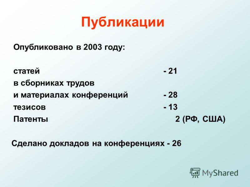 Публикации Опубликовано в 2003 году: статей - 21 в сборниках трудов и материалах конференций - 28 тезисов - 13 Патенты 2 (РФ, США) Сделано докладов на конференциях - 26