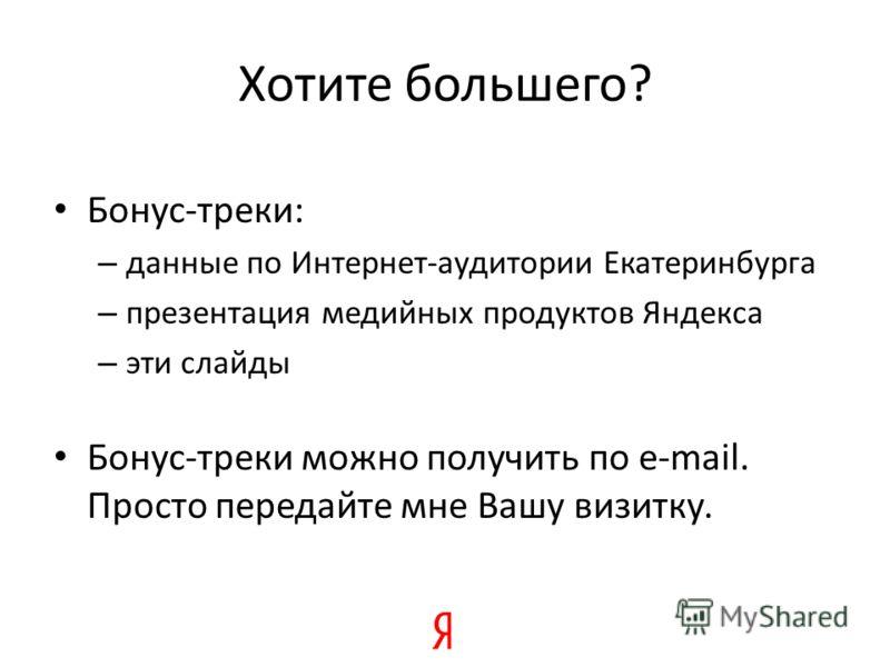 Хотите большего? Бонус-треки: – данные по Интернет-аудитории Екатеринбурга – презентация медийных продуктов Яндекса – эти слайды Бонус-треки можно получить по e-mail. Просто передайте мне Вашу визитку.