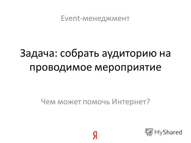 Задача: собрать аудиторию на проводимое мероприятие Чем может помочь Интернет? Event-менеджмент