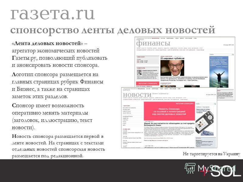 спонсорство ленты деловых новостей «Лента деловых новостей» – агрегатор экономических новостей Газеты.ру, позволяющий публиковать и анонсировать новости спонсора. Логотип спонсора размещается на главных страницах рубрик Финансы и Бизнес, а также на с