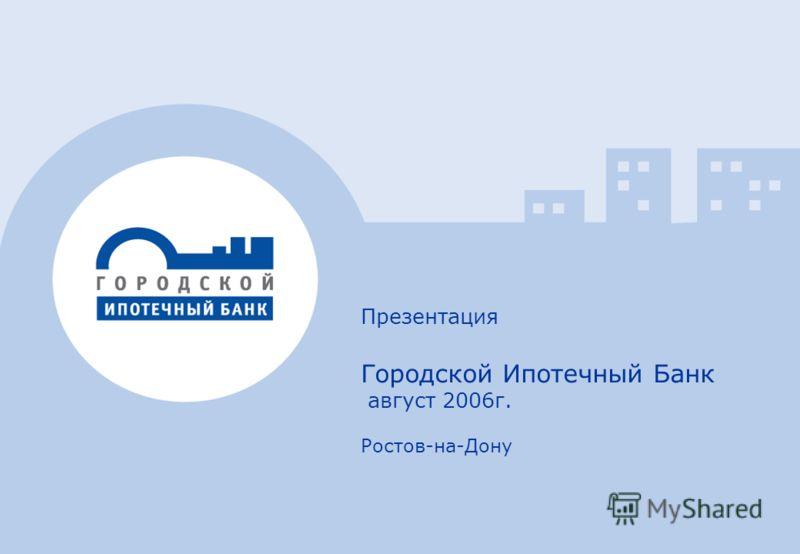 1 Презентация Городской Ипотечный Банк август 2006г. Ростов-на-Дону