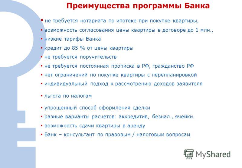 31 не требуется нотариата по ипотеке при покупке квартиры, возможность согласования цены квартиры в договоре до 1 млн., низкие тарифы Банка кредит до 85 % от цены квартиры не требуется поручительств не требуется постоянная прописка в РФ, гражданство