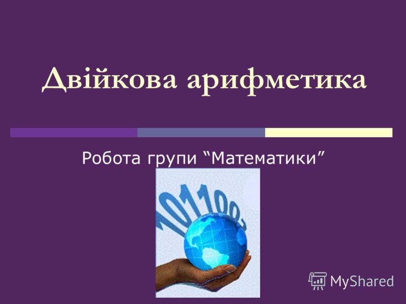 Двійкова арифметика Робота групи Математики