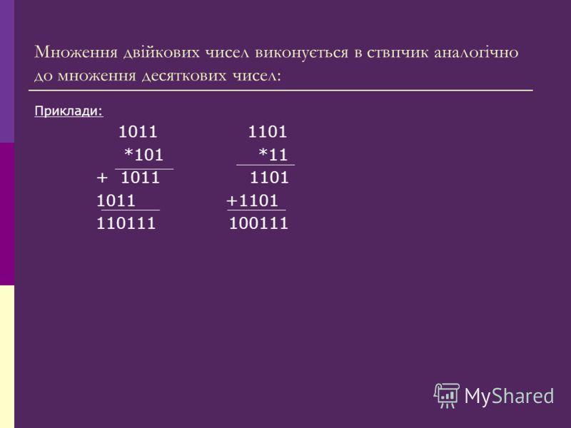 Множення двійкових чисел виконується в ствпчик аналогічно до множення десяткових чисел: Приклади: 1011 1101 *101 *11 + 1011 1101 1011 +1101 110111 100111