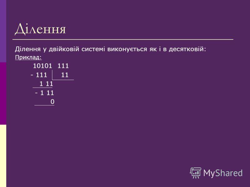 Ділення Ділення у двійковій системі виконується як і в десятковій: Приклад: 10101 111 - 111 11 1 11 - 1 11 0