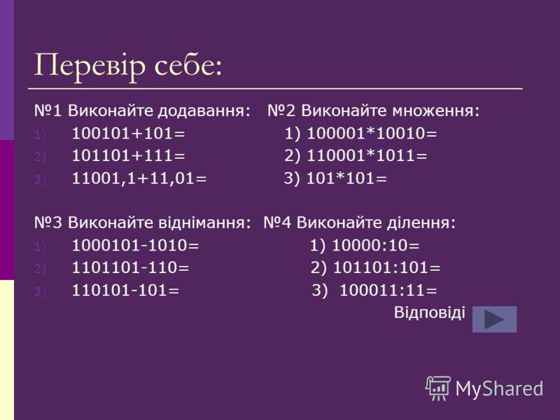 Перевір себе: 1 Виконайте додавання: 2 Виконайте множення: 1) 100101+101= 1) 100001*10010= 2) 101101+111= 2) 110001*1011= 3) 11001,1+11,01= 3) 101*101= 3 Виконайте віднімання: 4 Виконайте ділення: 1) 1000101-1010= 1) 10000:10= 2) 1101101-110= 2) 1011