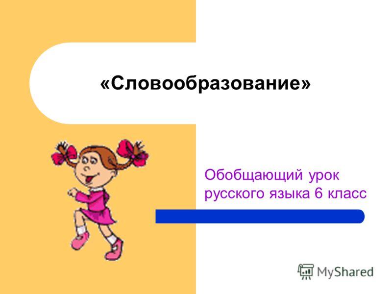 «Словообразование» Обобщающий урок русского языка 6 класс