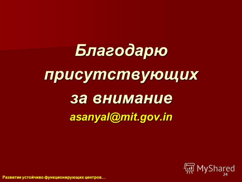 Развитие устойчиво функционирующих центров… 24 Благодарюприсутствующих за внимание asanyal@mit.gov.in