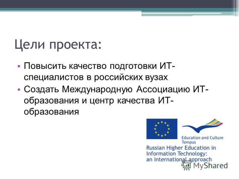 Цели проекта: Повысить качество подготовки ИТ- специалистов в российских вузах Создать Международную Ассоциацию ИТ- образования и центр качества ИТ- образования