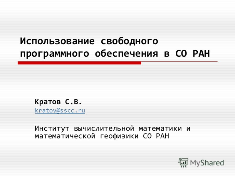 Использование свободного программного обеспечения в СО РАН Кратов С.В. kratov@sscc.ru Институт вычислительной математики и математической геофизики СО РАН