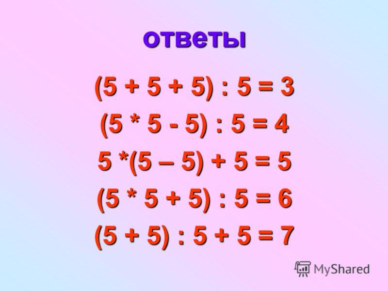 ответы (5 + 5 + 5) : 5 = 3 (5 * 5 - 5) : 5 = 4 5 *(5 – 5) + 5 = 5 (5 * 5 + 5) : 5 = 6 (5 + 5) : 5 + 5 = 7