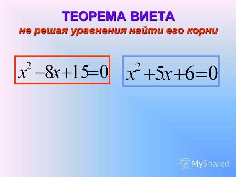 ТЕОРЕМА ВИЕТА не решая уравнения найти его корни