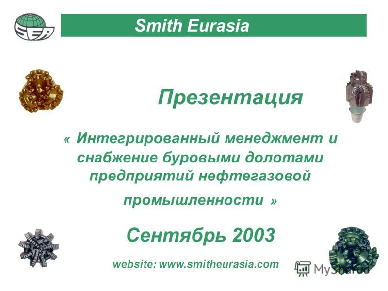 Прeзeнтация « Интегрированный менеджмент и снабжение буровыми долотами предприятий нефтегазовой промышленности » Сентябрь 2003 Smith Eurasia website: www.smitheurasia.com