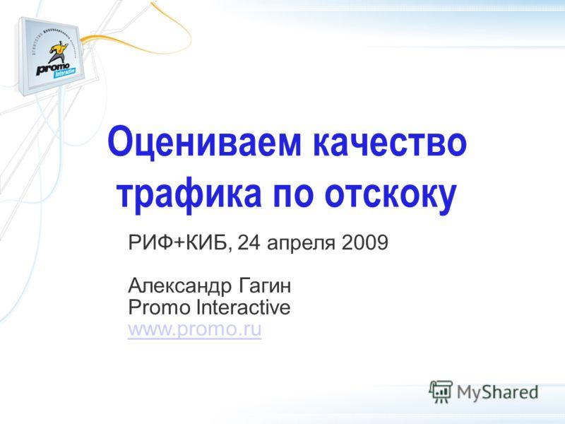 Оцениваем качество трафика по отскоку РИФ+КИБ, 24 апреля 2009 Александр Гагин Promo Interactive www.promo.ru