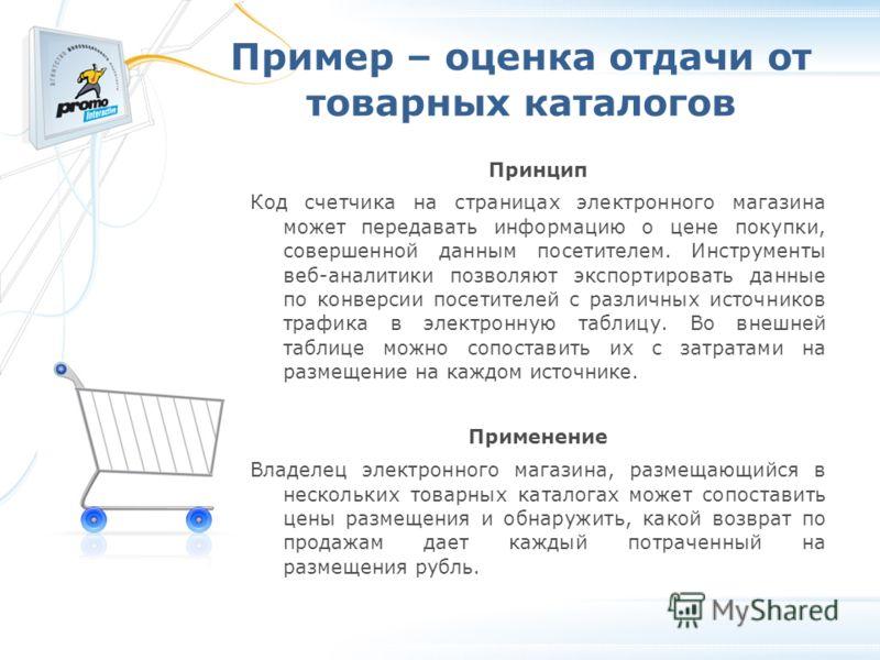 Пример – оценка отдачи от товарных каталогов Принцип Код счетчика на страницах электронного магазина может передавать информацию о цене покупки, совершенной данным посетителем. Инструменты веб-аналитики позволяют экспортировать данные по конверсии по