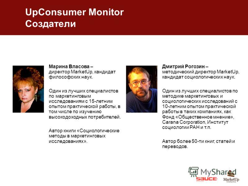 UpConsumer Monitor Создатели Марина Власова – директор MarketUp, кандидат философских наук. Один из лучших специалистов по маркетинговым исследованиям с 15-летним опытом практической работы, в том числе по изучению высокодоходных потребителей. Автор