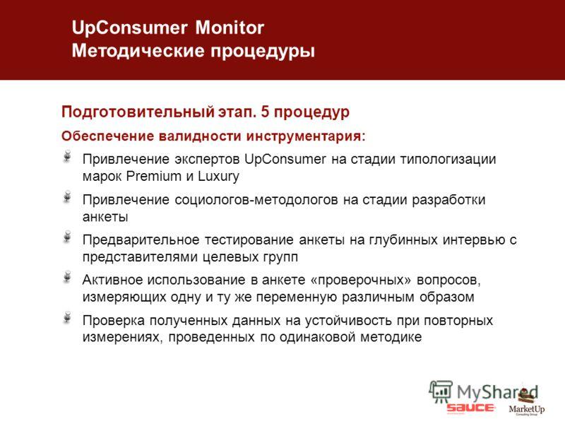 UpConsumer Monitor Методические процедуры Подготовительный этап. 5 процедур Обеспечение валидности инструментария: Привлечение экспертов UpConsumer на стадии типологизации марок Premium и Luxury Привлечение социологов-методологов на стадии разработки