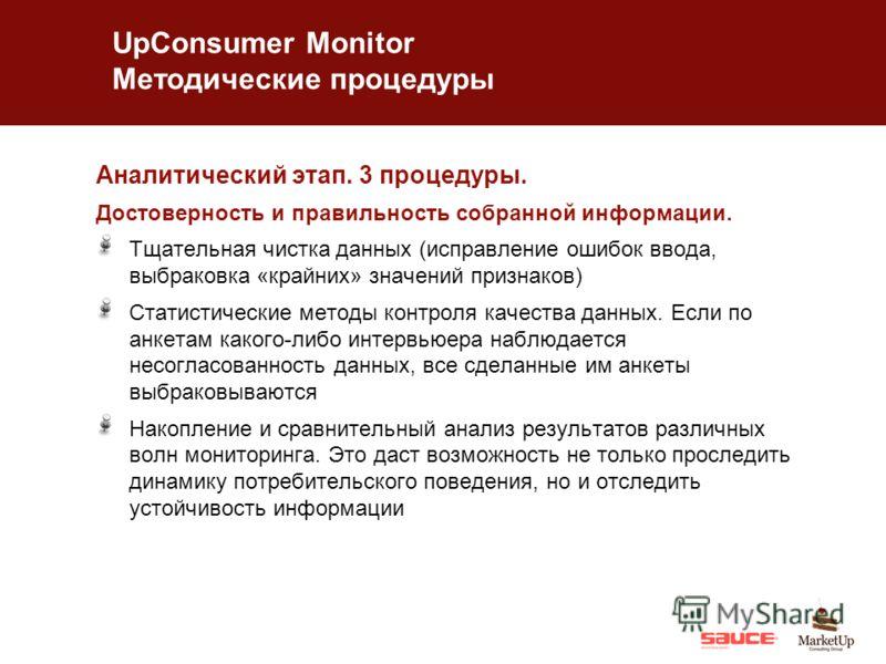 UpConsumer Monitor Методические процедуры Аналитический этап. 3 процедуры. Достоверность и правильность собранной информации. Тщательная чистка данных (исправление ошибок ввода, выбраковка «крайних» значений признаков) Статистические методы контроля