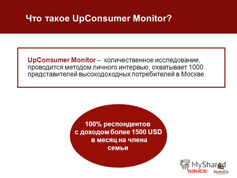Что такое UpConsumer Monitor? 100% респондентов с доходом более 1500 USD в месяц на члена семьи UpConsumer Monitor – количественное исследование, проводится методом личного интервью, охватывает 1000 представителей высокодоходных потребителей в Москве