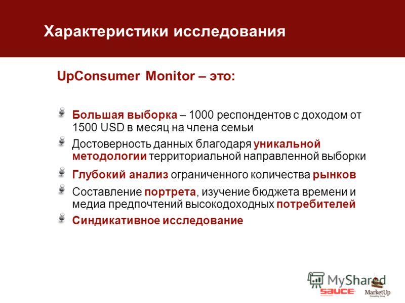 Характеристики исследования UpConsumer Monitor – это: Большая выборка – 1000 респондентов с доходом от 1500 USD в месяц на члена семьи Достоверность данных благодаря уникальной методологии территориальной направленной выборки Глубокий анализ ограниче