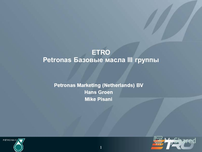 1 ETRO Petronas Базовые масла III группы Petronas Marketing (Netherlands) BV Hans Groen Mike Pisani