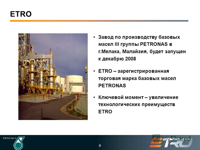 6 ETRO Завод по производству базовых масел III группы PETRONAS в г.Мелака, Малайзия, будет запущен к декабрю 2008 ETRO – зарегистрированная торговая марка базовых масел PETRONAS Ключевой момент – увеличение технологических преимуществ ETRO