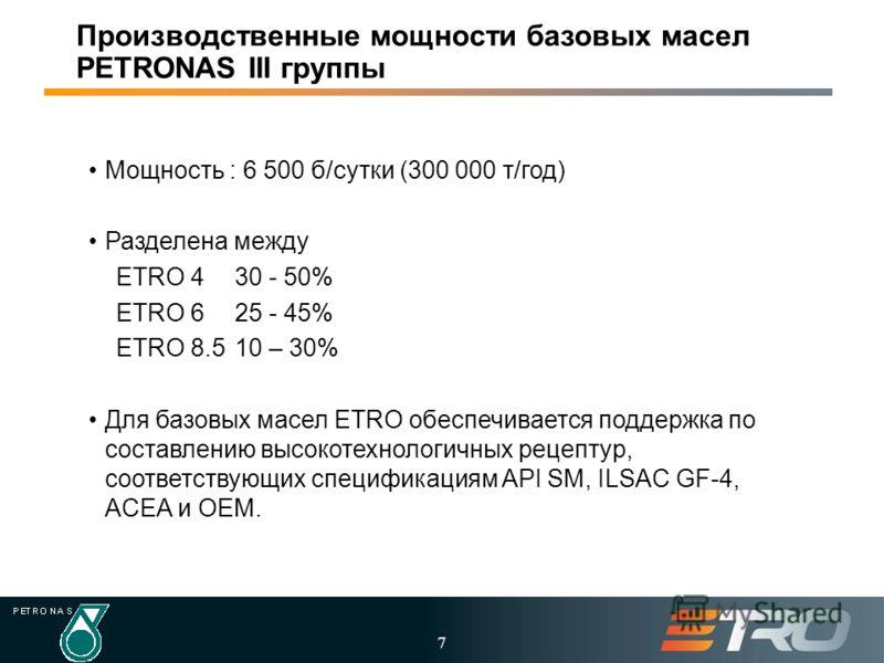 7 Производственные мощности базовых масел PETRONAS III группы Мощность : 6 500 б/сутки (300 000 т/год) Разделена между ETRO 430 - 50% ETRO 625 - 45% ETRO 8.510 – 30% Для базовых масел ETRO обеспечивается поддержка по составлению высокотехнологичных р